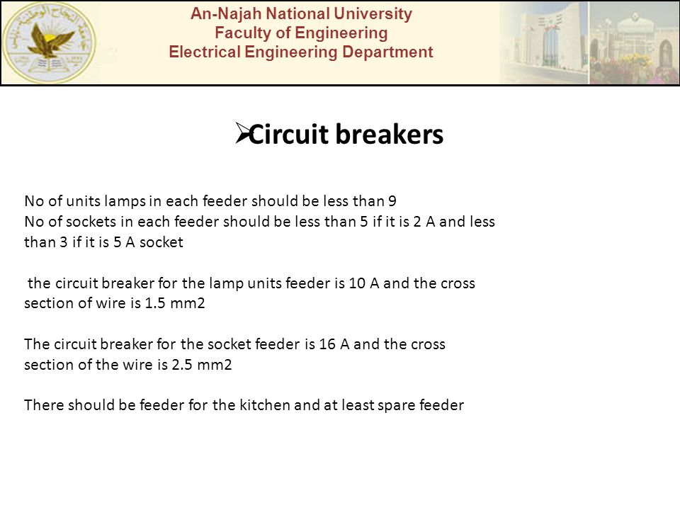 An-Najah National University Faculty of Engineering Electrical Engineering Department  Circuit breakers No of units lamps in each feeder should be less than 9 No of sockets in each feeder should be less than 5 if it is 2 A and less than 3 if it is 5 A socket the circuit breaker for the lamp units feeder is 10 A and the cross section of wire is 1.5 mm2 The circuit breaker for the socket feeder is 16 A and the cross section of the wire is 2.5 mm2 There should be feeder for the kitchen and at least spare feeder