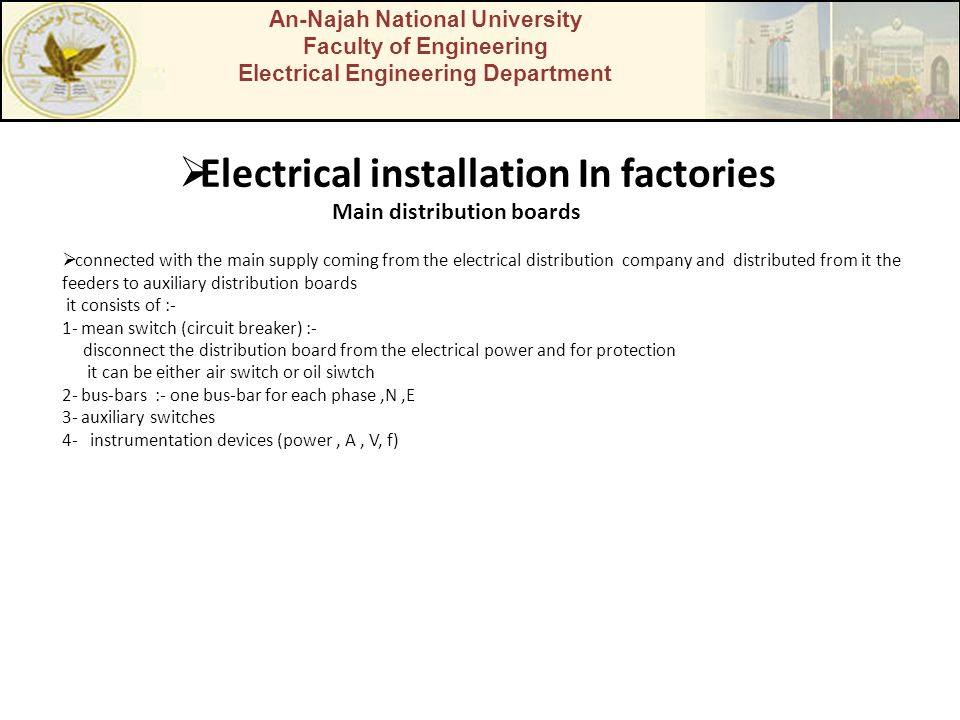 An-Najah National University Faculty of Engineering Electrical Engineering Department  Electrical installation In factories  connected with the main supply coming from the electrical distribution company and distributed from it the feeders to auxiliary distribution boards it consists of :- 1- mean switch (circuit breaker) :- disconnect the distribution board from the electrical power and for protection it can be either air switch or oil siwtch 2- bus-bars :- one bus-bar for each phase,N,E 3- auxiliary switches 4- instrumentation devices (power, A, V, f) Main distribution boards