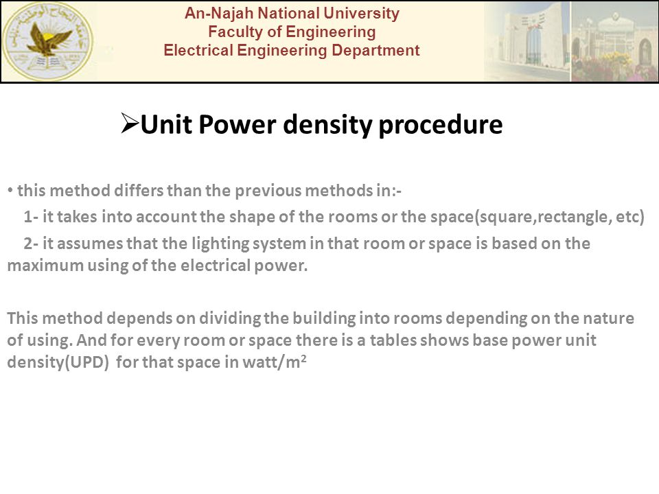  Unit Power density procedure this method differs than the previous methods in:- 1- it takes into account the shape of the rooms or the space(square,rectangle, etc) 2- it assumes that the lighting system in that room or space is based on the maximum using of the electrical power.