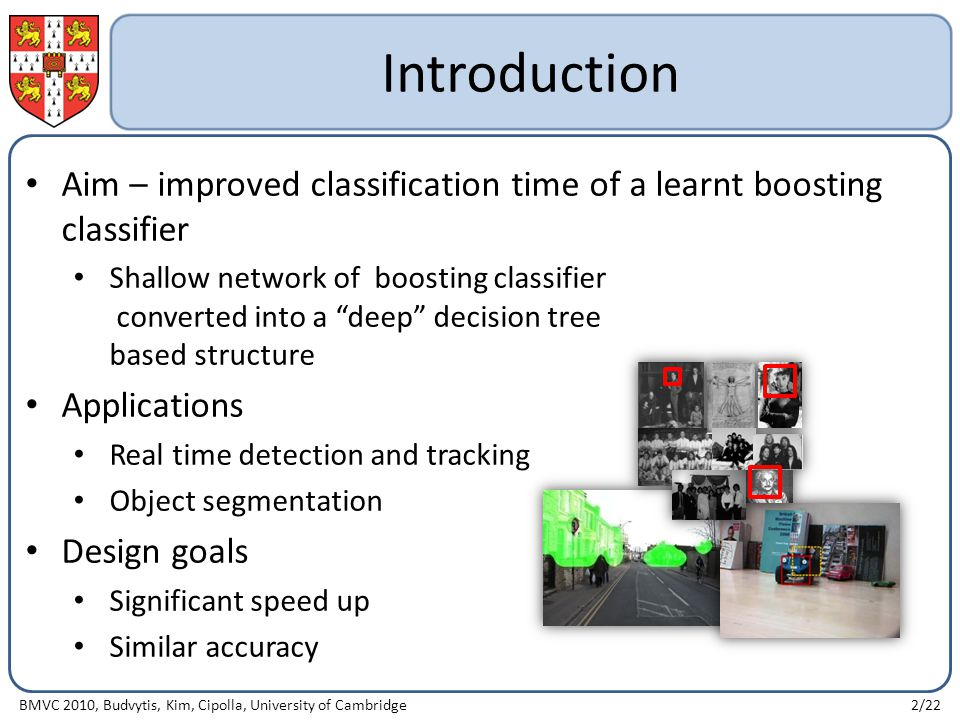Introduction Aim – improved classification time of a learnt boosting classifier Shallow network of boosting classifier converted into a deep decision tree based structure Applications Real time detection and tracking Object segmentation Design goals Significant speed up Similar accuracy BMVC 2010, Budvytis, Kim, Cipolla, University of Cambridge2/22
