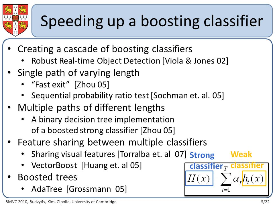 Speeding up a boosting classifier Creating a cascade of boosting classifiers Robust Real-time Object Detection [Viola & Jones 02] Single path of varying length Fast exit [Zhou 05] Sequential probability ratio test [Sochman et.