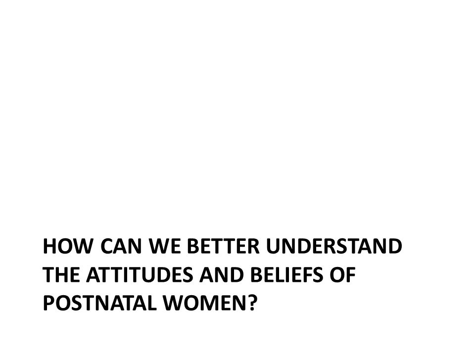 HOW CAN WE BETTER UNDERSTAND THE ATTITUDES AND BELIEFS OF POSTNATAL WOMEN