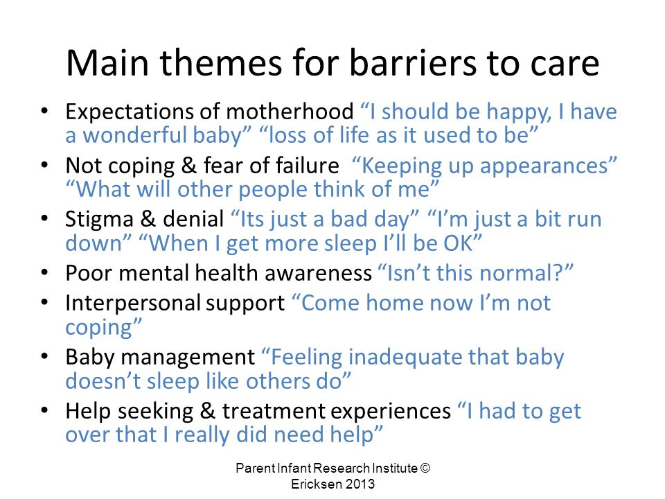 Parent Infant Research Institute © Ericksen 2013 Main themes for barriers to care Expectations of motherhood I should be happy, I have a wonderful baby loss of life as it used to be Not coping & fear of failure Keeping up appearances What will other people think of me Stigma & denial Its just a bad day I'm just a bit run down When I get more sleep I'll be OK Poor mental health awareness Isn't this normal Interpersonal support Come home now I'm not coping Baby management Feeling inadequate that baby doesn't sleep like others do Help seeking & treatment experiences I had to get over that I really did need help