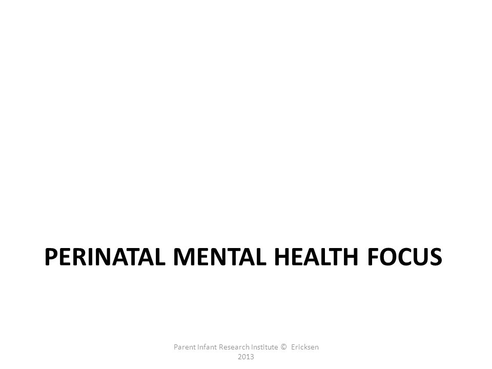 PERINATAL MENTAL HEALTH FOCUS Parent Infant Research Institute © Ericksen 2013