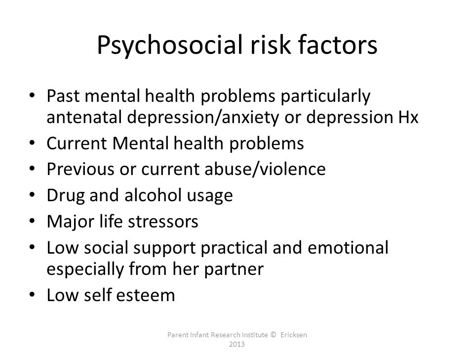 Psychosocial risk factors Past mental health problems particularly antenatal depression/anxiety or depression Hx Current Mental health problems Previous or current abuse/violence Drug and alcohol usage Major life stressors Low social support practical and emotional especially from her partner Low self esteem Parent Infant Research Institute © Ericksen 2013