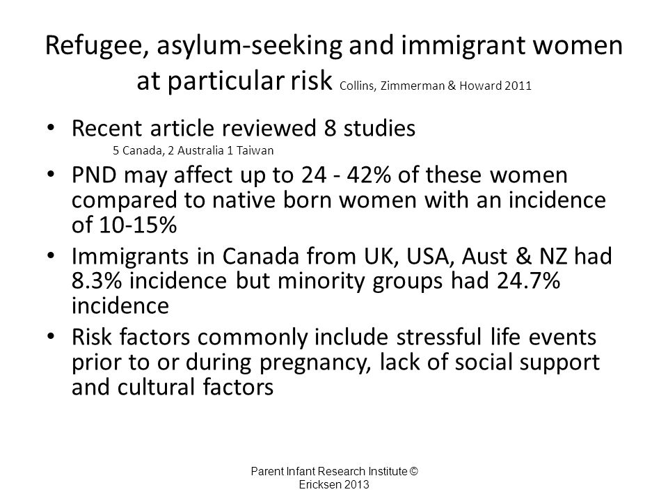 Refugee, asylum-seeking and immigrant women at particular risk Collins, Zimmerman & Howard 2011 Recent article reviewed 8 studies 5 Canada, 2 Australia 1 Taiwan PND may affect up to 24 - 42% of these women compared to native born women with an incidence of 10-15% Immigrants in Canada from UK, USA, Aust & NZ had 8.3% incidence but minority groups had 24.7% incidence Risk factors commonly include stressful life events prior to or during pregnancy, lack of social support and cultural factors Parent Infant Research Institute © Ericksen 2013