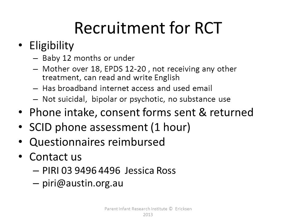 Recruitment for RCT Eligibility – Baby 12 months or under – Mother over 18, EPDS 12-20, not receiving any other treatment, can read and write English – Has broadband internet access and used email – Not suicidal, bipolar or psychotic, no substance use Phone intake, consent forms sent & returned SCID phone assessment (1 hour) Questionnaires reimbursed Contact us – PIRI 03 9496 4496 Jessica Ross – piri@austin.org.au Parent Infant Research Institute © Ericksen 2013