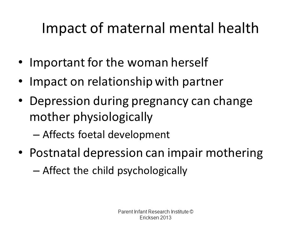 Impact of maternal mental health Important for the woman herself Impact on relationship with partner Depression during pregnancy can change mother physiologically – Affects foetal development Postnatal depression can impair mothering – Affect the child psychologically Parent Infant Research Institute © Ericksen 2013