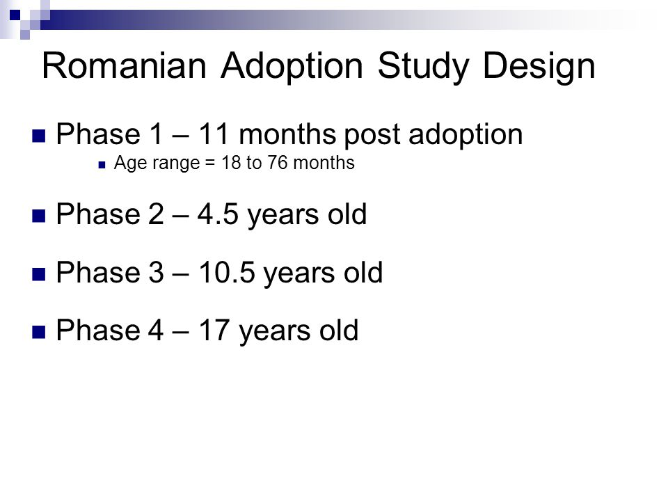 Romanian Adoption Study Design Phase 1 – 11 months post adoption Age range = 18 to 76 months Phase 2 – 4.5 years old Phase 3 – 10.5 years old Phase 4 – 17 years old