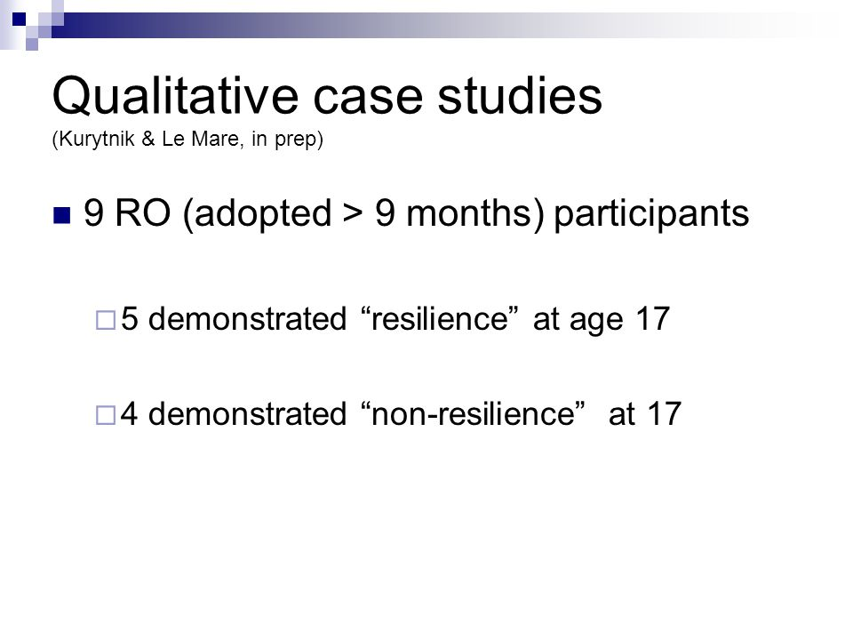 Qualitative case studies (Kurytnik & Le Mare, in prep) 9 RO (adopted > 9 months) participants  5 demonstrated resilience at age 17  4 demonstrated non-resilience at 17