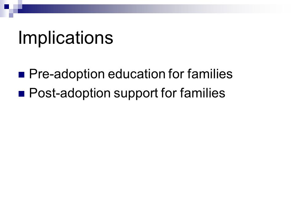 Implications Pre-adoption education for families Post-adoption support for families