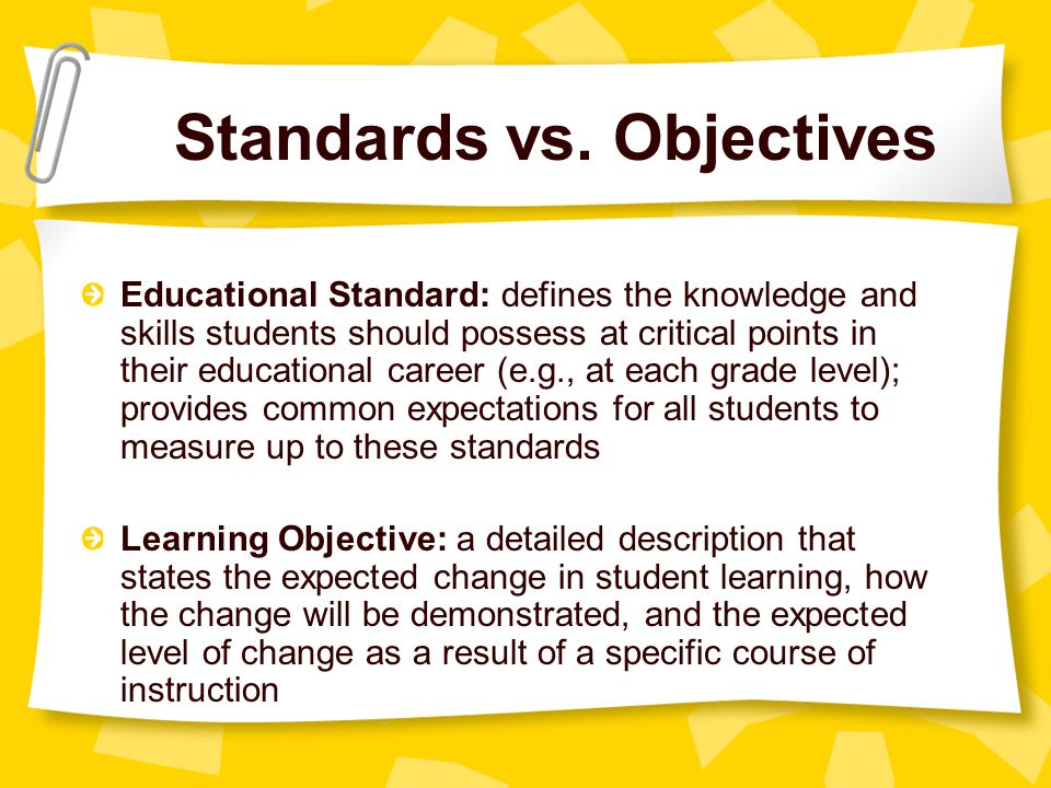 Standards vs. Objectives Educational Standard: defines the knowledge and skills students should possess at critical points in their educational career