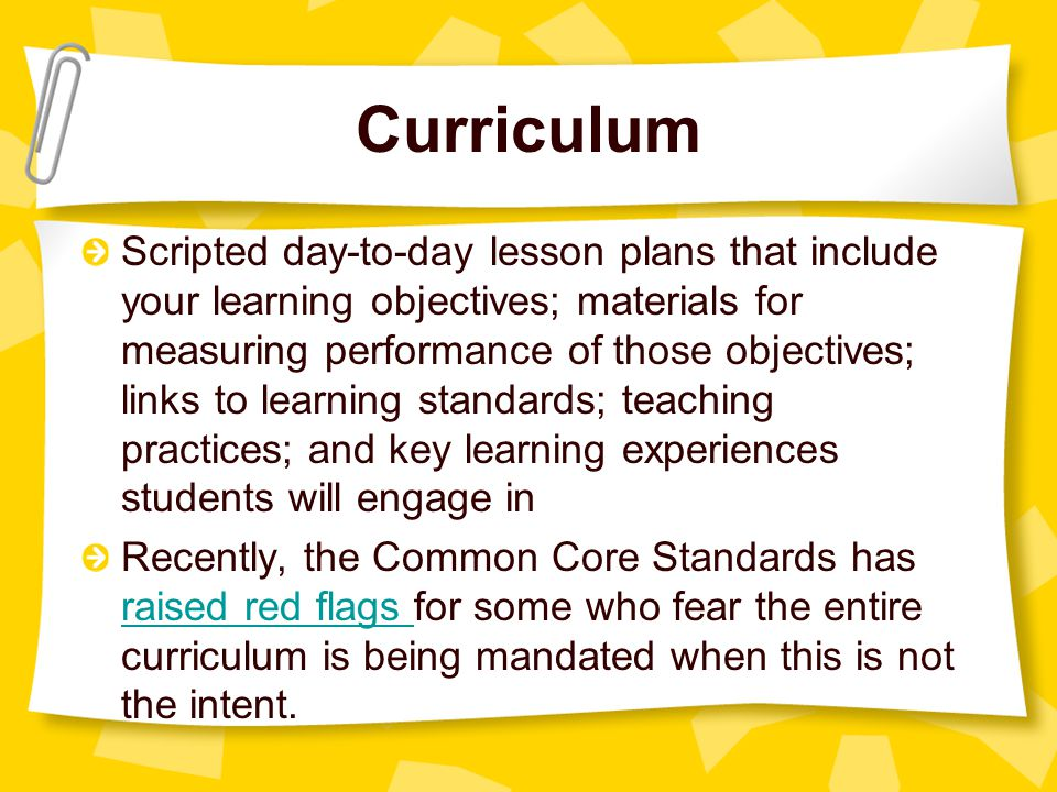 Curriculum Scripted day-to-day lesson plans that include your learning objectives; materials for measuring performance of those objectives; links to learning standards; teaching practices; and key learning experiences students will engage in Recently, the Common Core Standards has raised red flags for some who fear the entire curriculum is being mandated when this is not the intent.