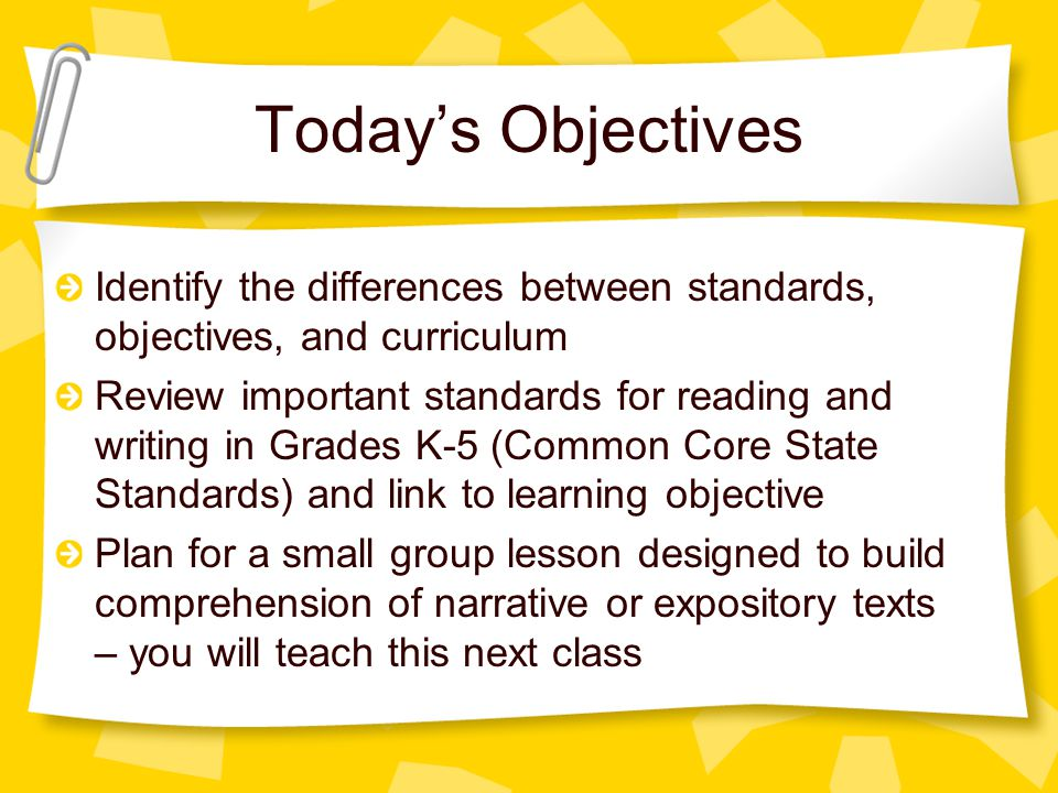 Today's Objectives Identify the differences between standards, objectives, and curriculum Review important standards for reading and writing in Grades K-5 (Common Core State Standards) and link to learning objective Plan for a small group lesson designed to build comprehension of narrative or expository texts – you will teach this next class
