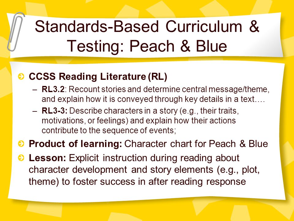 Standards-Based Curriculum & Testing: Peach & Blue CCSS Reading Literature (RL) –RL3.2: Recount stories and determine central message/theme, and explain how it is conveyed through key details in a text….