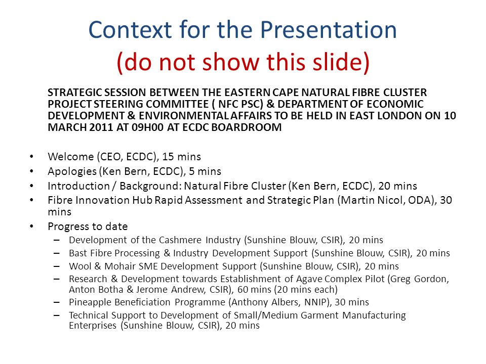 Context for the Presentation (do not show this slide) STRATEGIC SESSION BETWEEN THE EASTERN CAPE NATURAL FIBRE CLUSTER PROJECT STEERING COMMITTEE ( NFC PSC) & DEPARTMENT OF ECONOMIC DEVELOPMENT & ENVIRONMENTAL AFFAIRS TO BE HELD IN EAST LONDON ON 10 MARCH 2011 AT 09H00 AT ECDC BOARDROOM Welcome (CEO, ECDC), 15 mins Apologies (Ken Bern, ECDC), 5 mins Introduction / Background: Natural Fibre Cluster (Ken Bern, ECDC), 20 mins Fibre Innovation Hub Rapid Assessment and Strategic Plan (Martin Nicol, ODA), 30 mins Progress to date – Development of the Cashmere Industry (Sunshine Blouw, CSIR), 20 mins – Bast Fibre Processing & Industry Development Support (Sunshine Blouw, CSIR), 20 mins – Wool & Mohair SME Development Support (Sunshine Blouw, CSIR), 20 mins – Research & Development towards Establishment of Agave Complex Pilot (Greg Gordon, Anton Botha & Jerome Andrew, CSIR), 60 mins (20 mins each) – Pineapple Beneficiation Programme (Anthony Albers, NNIP), 30 mins – Technical Support to Development of Small/Medium Garment Manufacturing Enterprises (Sunshine Blouw, CSIR), 20 mins