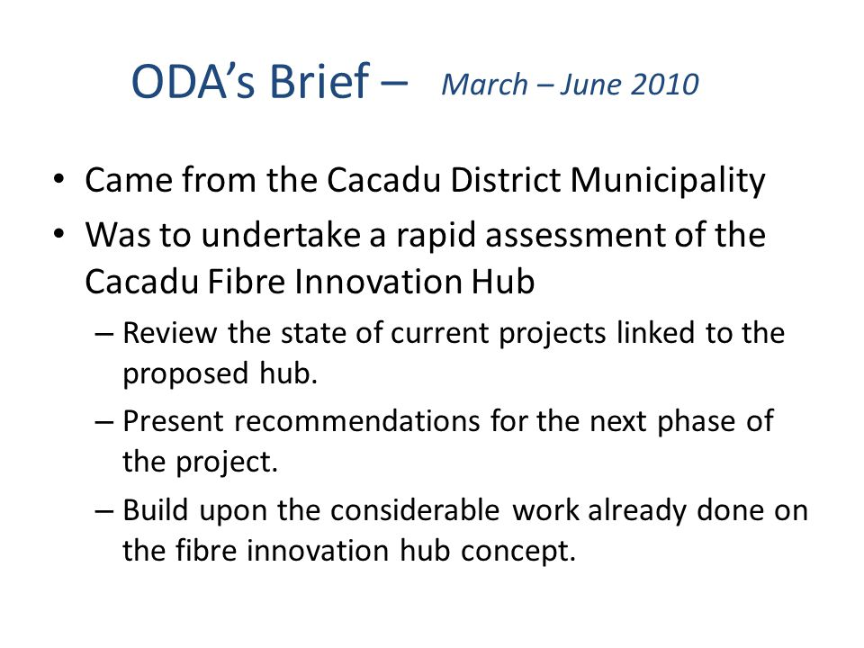 ODA's Brief – March – June 2010 Came from the Cacadu District Municipality Was to undertake a rapid assessment of the Cacadu Fibre Innovation Hub – Review the state of current projects linked to the proposed hub.
