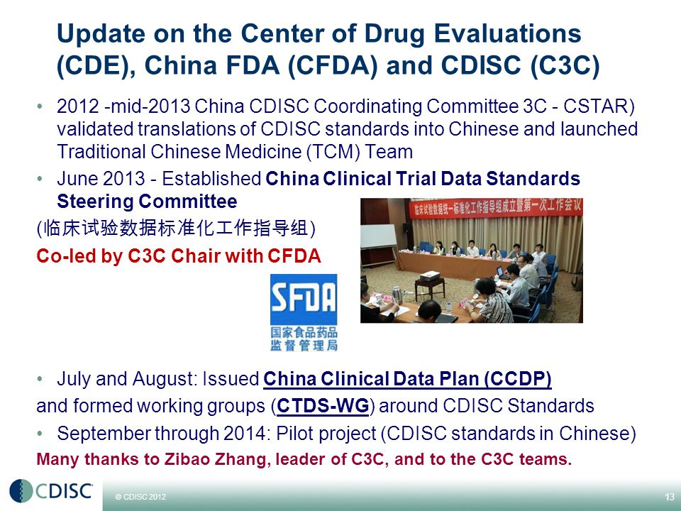 © CDISC 2012 Update on the Center of Drug Evaluations (CDE), China FDA (CFDA) and CDISC (C3C) 2012 -mid-2013 China CDISC Coordinating Committee 3C - CSTAR) validated translations of CDISC standards into Chinese and launched Traditional Chinese Medicine (TCM) Team June 2013 - Established China Clinical Trial Data Standards Steering Committee ( 临床试验数据标准化工作指导组 ) Co-led by C3C Chair with CFDA July and August: Issued China Clinical Data Plan (CCDP) and formed working groups (CTDS-WG) around CDISC Standards September through 2014: Pilot project (CDISC standards in Chinese) Many thanks to Zibao Zhang, leader of C3C, and to the C3C teams.