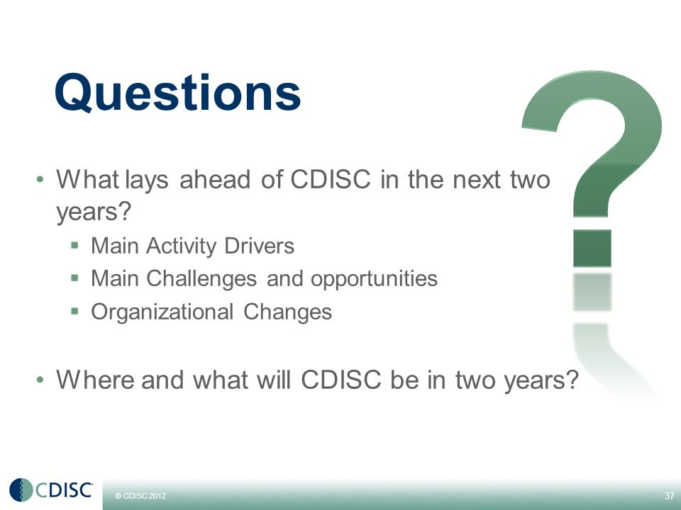 © CDISC 2012 Questions What lays ahead of CDISC in the next two years.