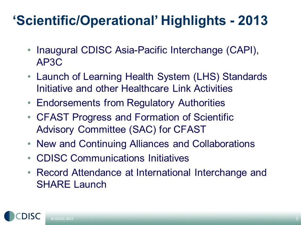 © CDISC 2012 'Scientific/Operational' Highlights - 2013 Inaugural CDISC Asia-Pacific Interchange (CAPI), AP3C Launch of Learning Health System (LHS) Standards Initiative and other Healthcare Link Activities Endorsements from Regulatory Authorities CFAST Progress and Formation of Scientific Advisory Committee (SAC) for CFAST New and Continuing Alliances and Collaborations CDISC Communications Initiatives Record Attendance at International Interchange and SHARE Launch 5