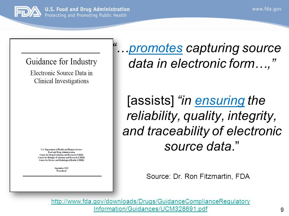http://www.fda.gov/downloads/Drugs/GuidanceComplianceRegulatory Information/Guidances/UCM328691.pdf 9 …promotes capturing source data in electronic form…, [assists] in ensuring the reliability, quality, integrity, and traceability of electronic source data. Source: Dr.