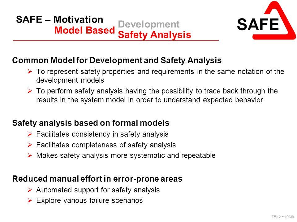 ITEA 2 ~ 10039 SAFE – Motivation Model Based Development Safety Analysis Common Model for Development and Safety Analysis  To represent safety proper