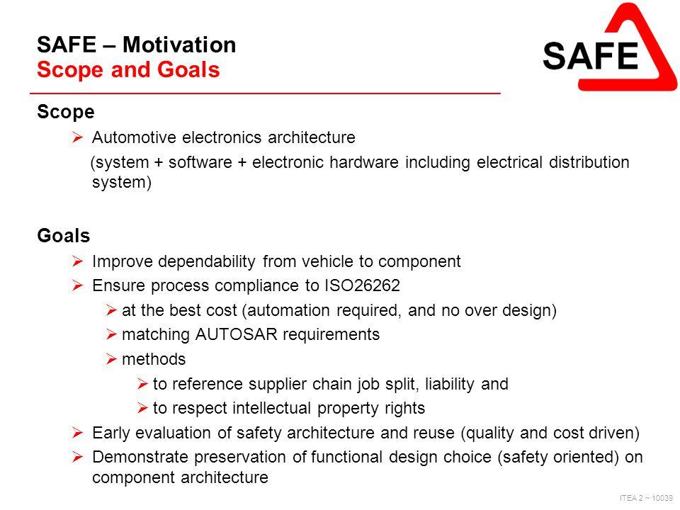 ITEA 2 ~ 10039 SAFE – Motivation Scope and Goals Scope  Automotive electronics architecture (system + software + electronic hardware including electr