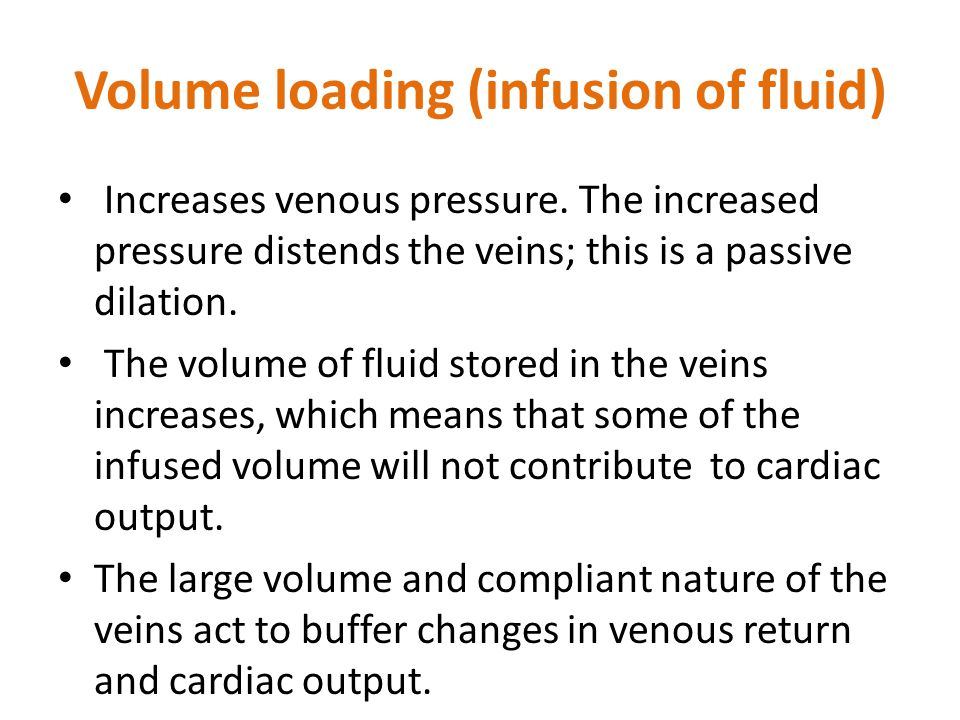 Volume loading (infusion of fluid) Increases venous pressure. The increased pressure distends the veins; this is a passive dilation. The volume of flu