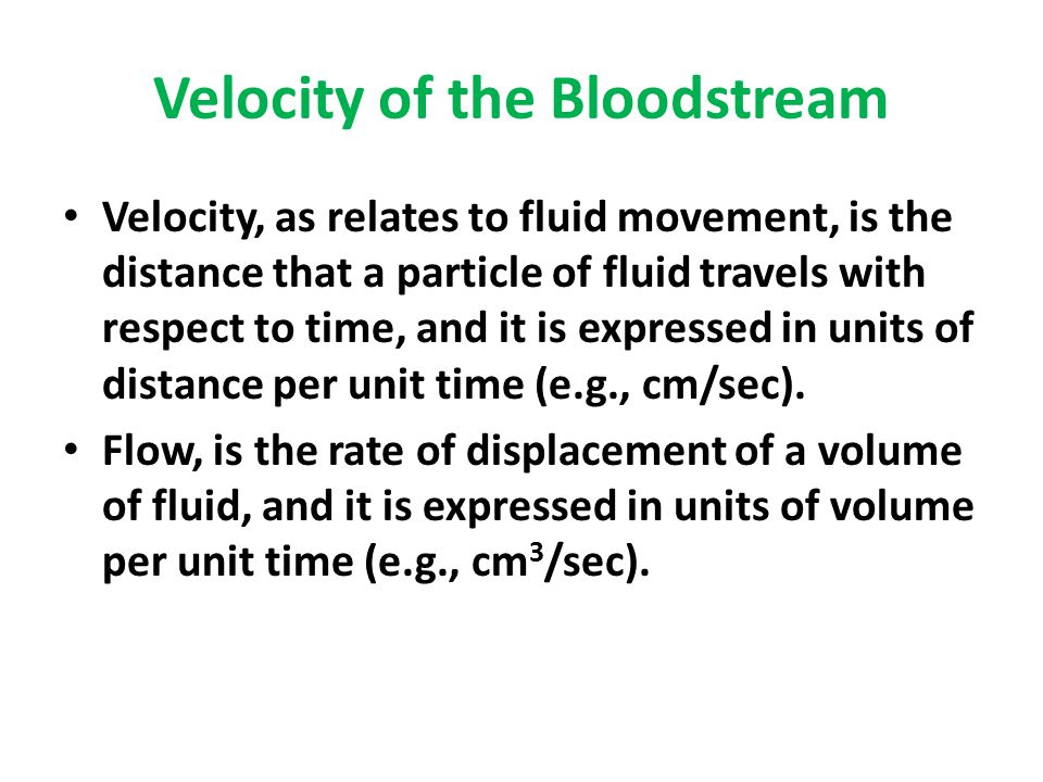 Velocity of the Bloodstream Velocity, as relates to fluid movement, is the distance that a particle of fluid travels with respect to time, and it is e