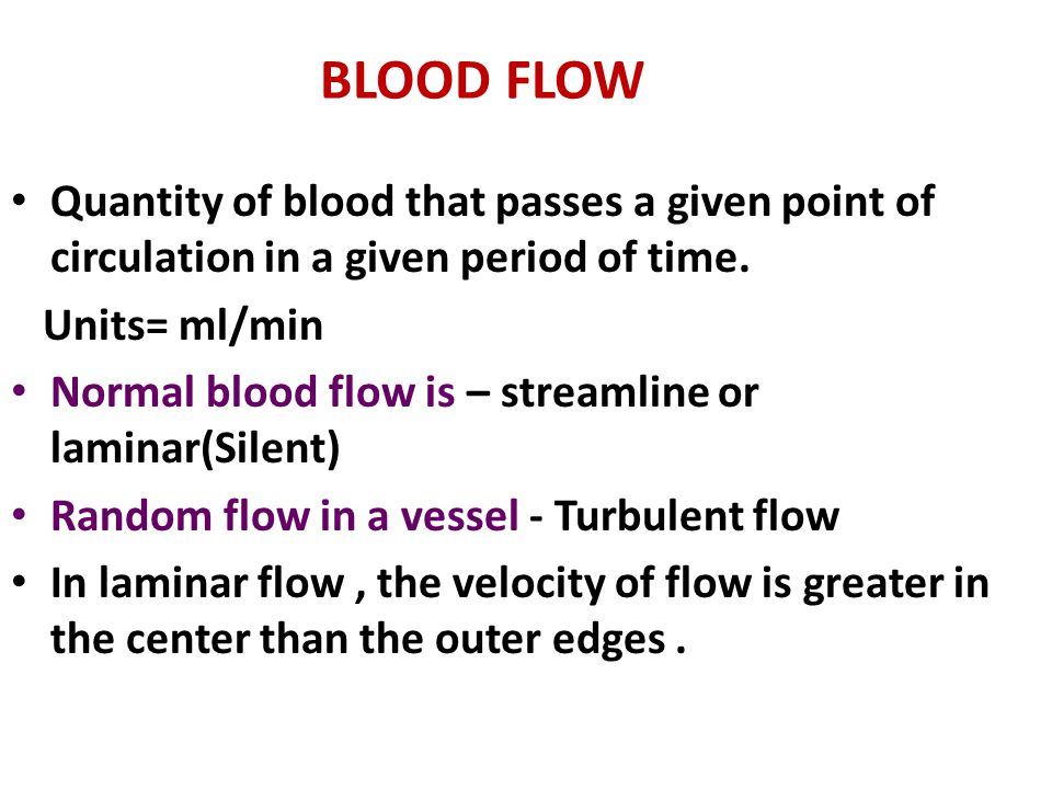BLOOD FLOW Quantity of blood that passes a given point of circulation in a given period of time. Units= ml/min Normal blood flow is – streamline or la