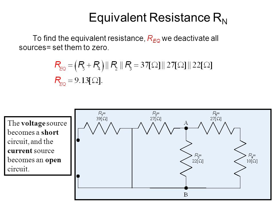 21 Equivalent Resistance R N To find the equivalent resistance, R EQ we deactivate all sources= set them to zero.