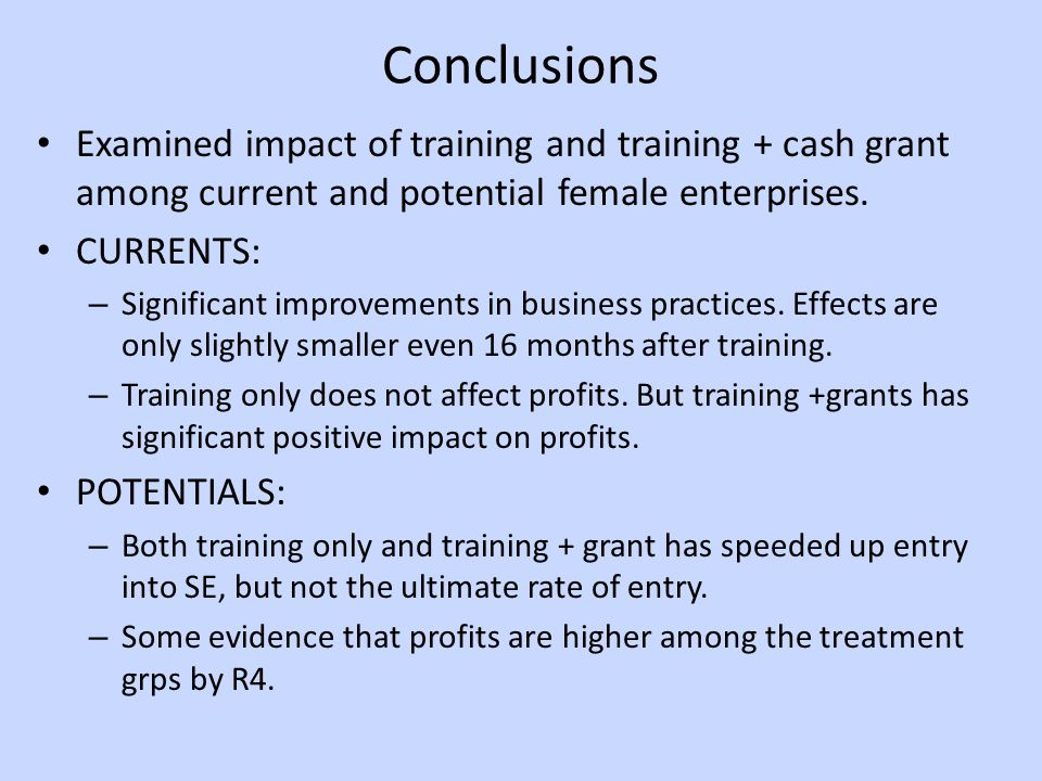 Conclusions Examined impact of training and training + cash grant among current and potential female enterprises.