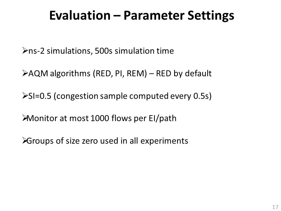 17 Evaluation – Parameter Settings  ns-2 simulations, 500s simulation time  AQM algorithms (RED, PI, REM) – RED by default  SI=0.5 (congestion samp
