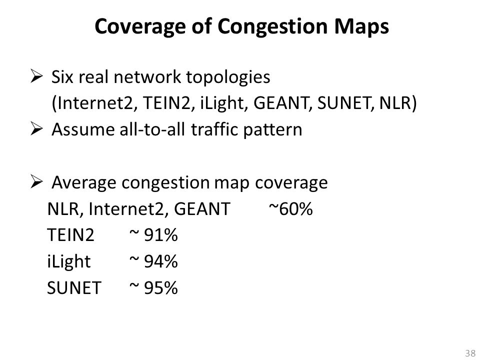  Six real network topologies (Internet2, TEIN2, iLight, GEANT, SUNET, NLR)  Assume all-to-all traffic pattern  Average congestion map coverage NLR,