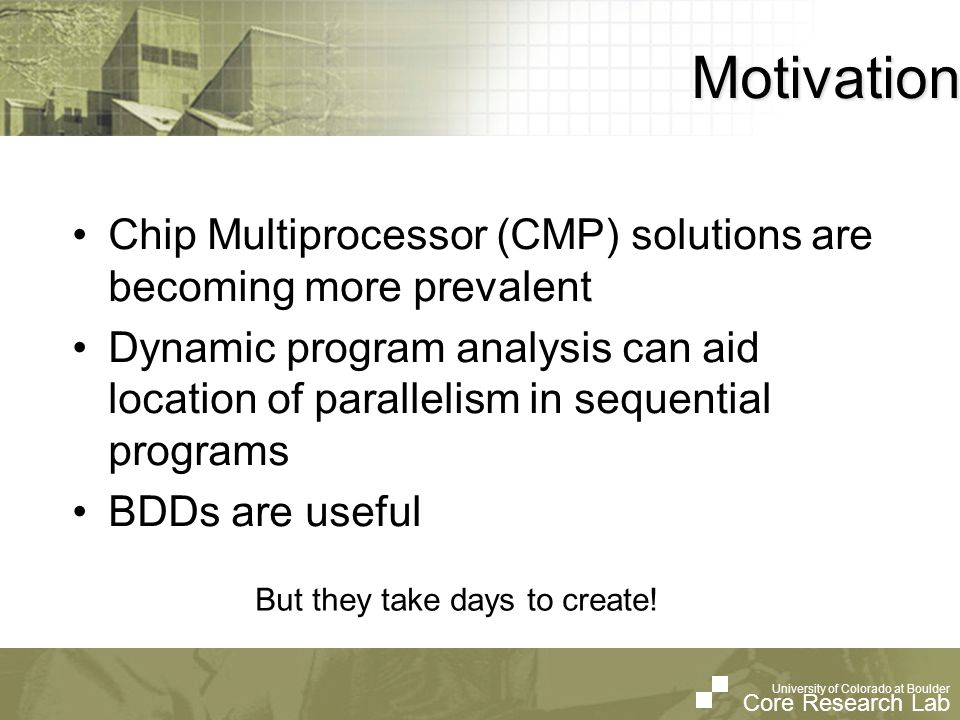 University of Colorado at Boulder Core Research Lab University of Colorado at Boulder Core Research Lab Motivation Chip Multiprocessor (CMP) solutions are becoming more prevalent Dynamic program analysis can aid location of parallelism in sequential programs BDDs are useful But they take days to create!