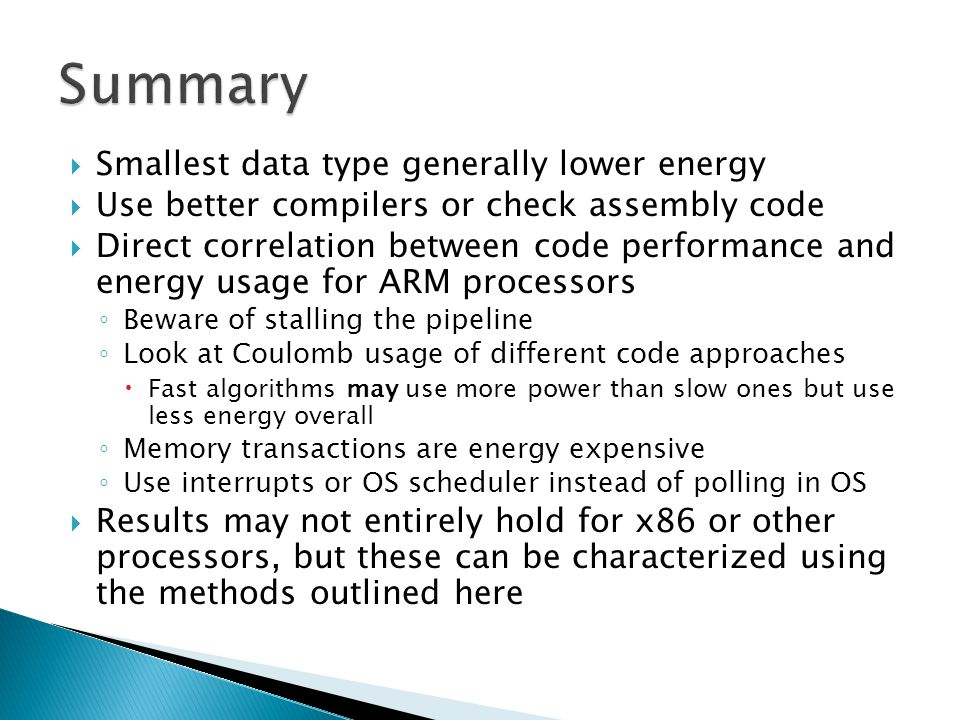  Smallest data type generally lower energy  Use better compilers or check assembly code  Direct correlation between code performance and energy usage for ARM processors ◦ Beware of stalling the pipeline ◦ Look at Coulomb usage of different code approaches  Fast algorithms may use more power than slow ones but use less energy overall ◦ Memory transactions are energy expensive ◦ Use interrupts or OS scheduler instead of polling in OS  Results may not entirely hold for x86 or other processors, but these can be characterized using the methods outlined here