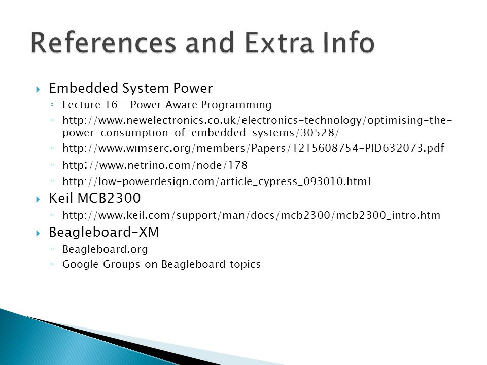 Embedded System Power ◦ Lecture 16 – Power Aware Programming ◦ http://www.newelectronics.co.uk/electronics-technology/optimising-the- power-consumption-of-embedded-systems/30528/ ◦ http://www.wimserc.org/members/Papers/1215608754-PID632073.pdf ◦ http : //www.netrino.com/node/178 ◦ http://low-powerdesign.com/article_cypress_093010.html  Keil MCB2300 ◦ http://www.keil.com/support/man/docs/mcb2300/mcb2300_intro.htm  Beagleboard-XM ◦ Beagleboard.org ◦ Google Groups on Beagleboard topics