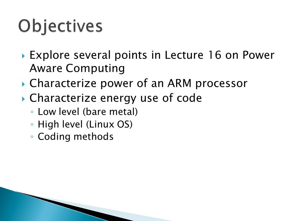  Explore several points in Lecture 16 on Power Aware Computing  Characterize power of an ARM processor  Characterize energy use of code ◦ Low level (bare metal) ◦ High level (Linux OS) ◦ Coding methods