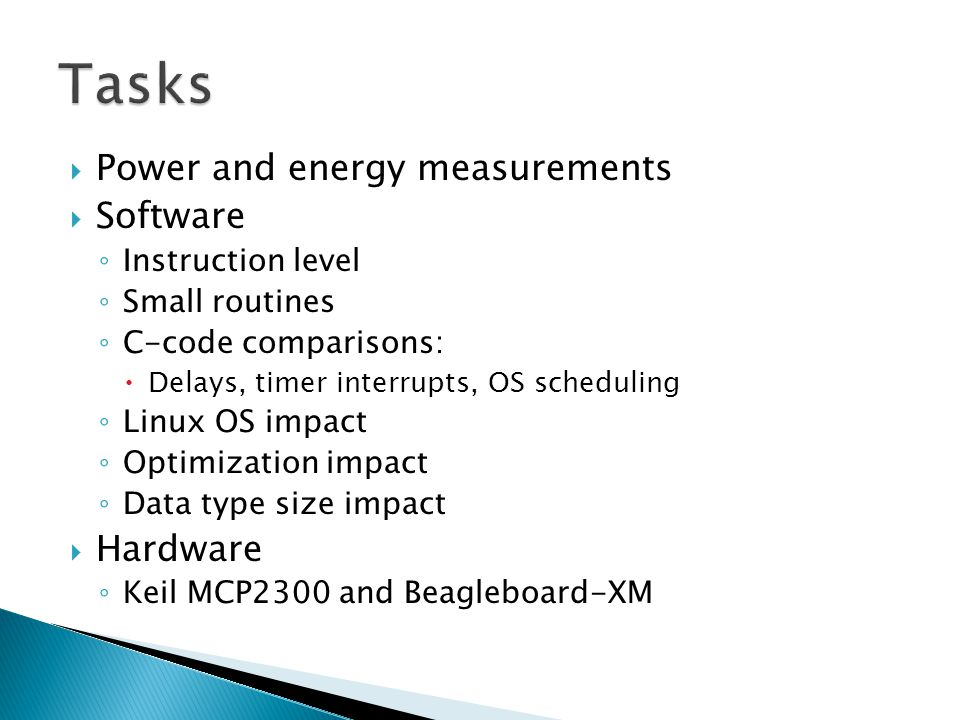  Power and energy measurements  Software ◦ Instruction level ◦ Small routines ◦ C-code comparisons:  Delays, timer interrupts, OS scheduling ◦ Linux OS impact ◦ Optimization impact ◦ Data type size impact  Hardware ◦ Keil MCP2300 and Beagleboard-XM