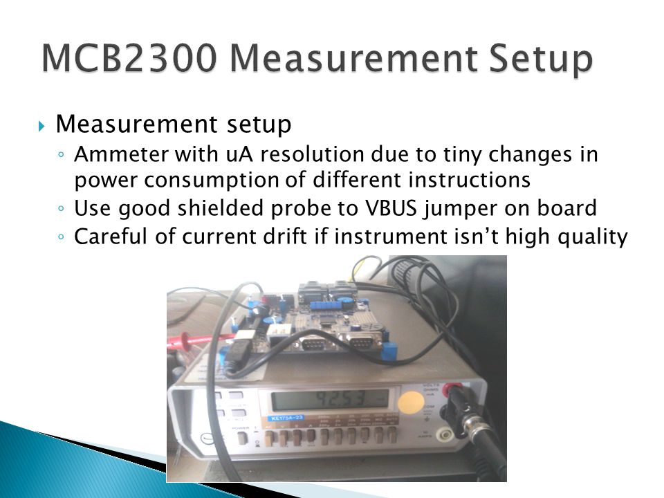  Measurement setup ◦ Ammeter with uA resolution due to tiny changes in power consumption of different instructions ◦ Use good shielded probe to VBUS jumper on board ◦ Careful of current drift if instrument isn't high quality