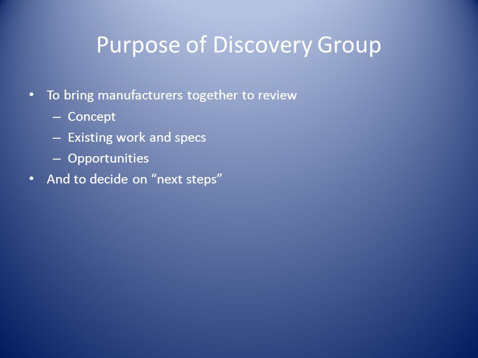 Purpose of Discovery Group To bring manufacturers together to review – Concept – Existing work and specs – Opportunities And to decide on next steps