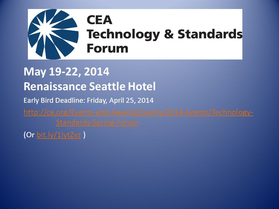 CEA Technology & Standards Forum May 19-22, 2014 Renaissance Seattle Hotel Early Bird Deadline: Friday, April 25, Standards-Spring-Forum (Or bit.ly/1lytZvz )