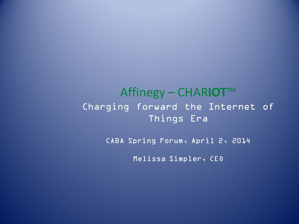 Affinegy – CHARIOT™ Charging forward the Internet of Things Era CABA Spring Forum, April 2, 2014 Melissa Simpler, CEO