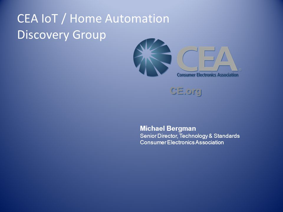 Michael Bergman Senior Director, Technology & Standards Consumer Electronics Association CE.org CEA IoT / Home Automation Discovery Group