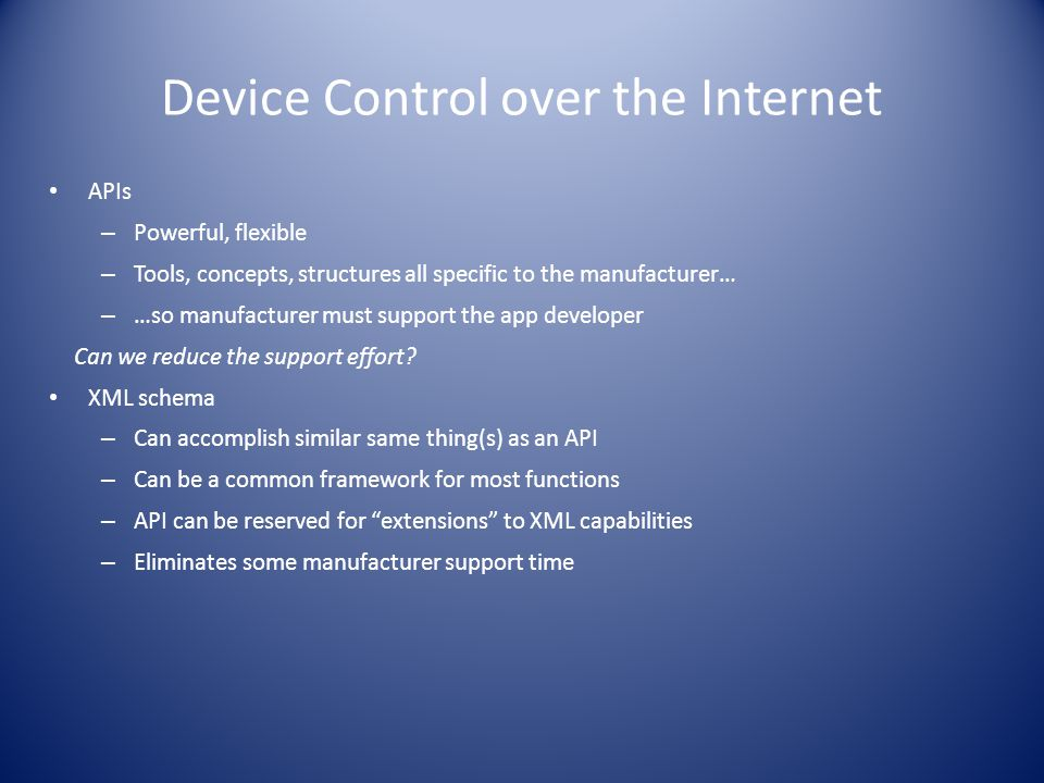 Device Control over the Internet APIs – Powerful, flexible – Tools, concepts, structures all specific to the manufacturer… – …so manufacturer must support the app developer Can we reduce the support effort.