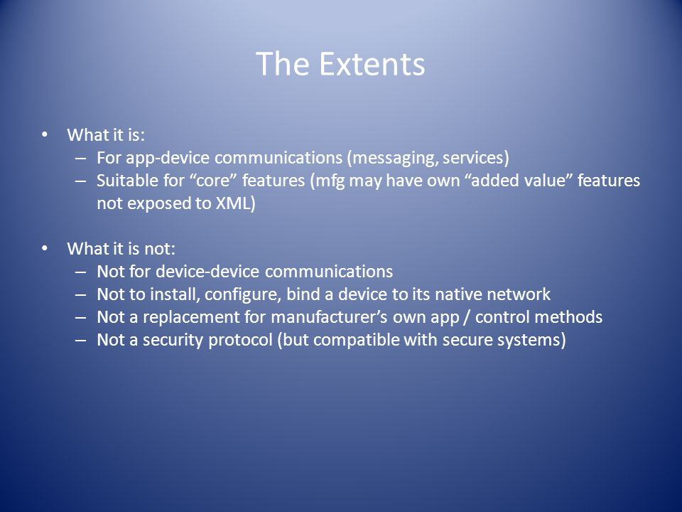 The Extents What it is: – For app-device communications (messaging, services) – Suitable for core features (mfg may have own added value features not exposed to XML) What it is not: – Not for device-device communications – Not to install, configure, bind a device to its native network – Not a replacement for manufacturer's own app / control methods – Not a security protocol (but compatible with secure systems)