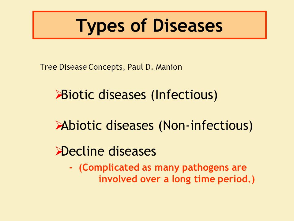 Types of Diseases Tree Disease Concepts, Paul D. Manion  Biotic diseases (Infectious)  Abiotic diseases (Non-infectious)  Decline diseases - (Compl