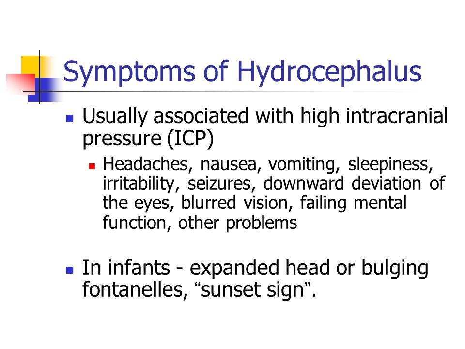 Symptoms of Hydrocephalus Usually associated with high intracranial pressure (ICP) Headaches, nausea, vomiting, sleepiness, irritability, seizures, downward deviation of the eyes, blurred vision, failing mental function, other problems In infants - expanded head or bulging fontanelles, sunset sign .