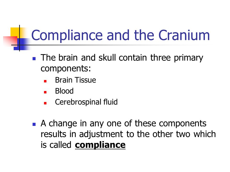 Compliance and the Cranium The brain and skull contain three primary components: Brain Tissue Blood Cerebrospinal fluid A change in any one of these components results in adjustment to the other two which is called compliance