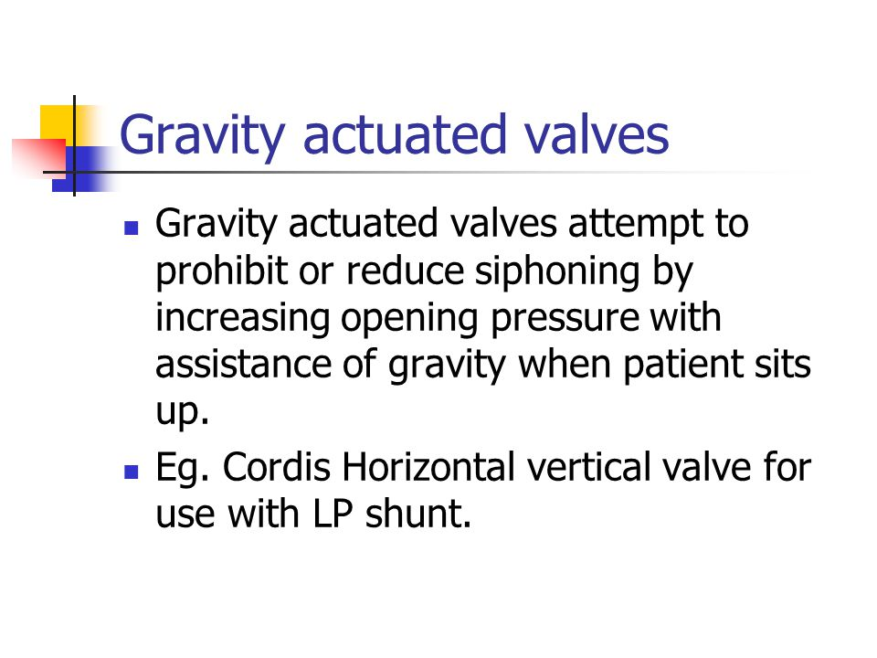 Gravity actuated valves Gravity actuated valves attempt to prohibit or reduce siphoning by increasing opening pressure with assistance of gravity when patient sits up.
